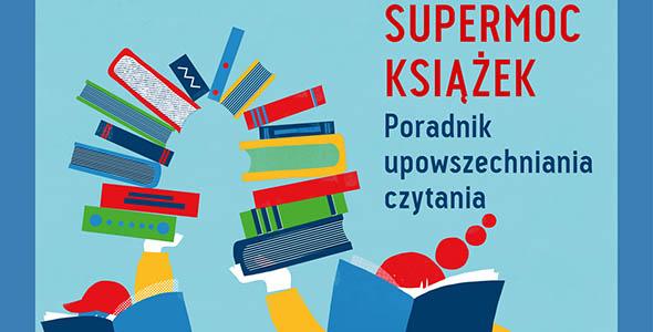 Książki mają supermoc! Powstał poradnik upowszechniania czytania